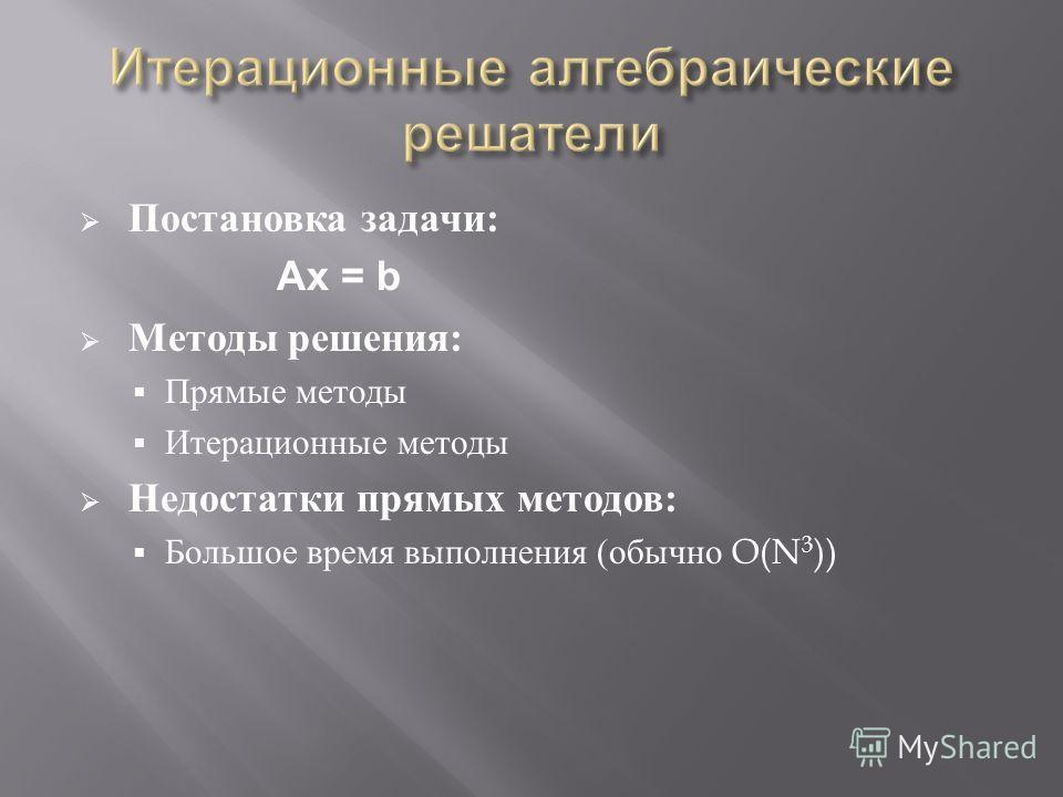 Постановка задачи : Ax = b Методы решения : Прямые методы Итерационные методы Недостатки прямых методов : Большое время выполнения ( обычно O(N 3 ))