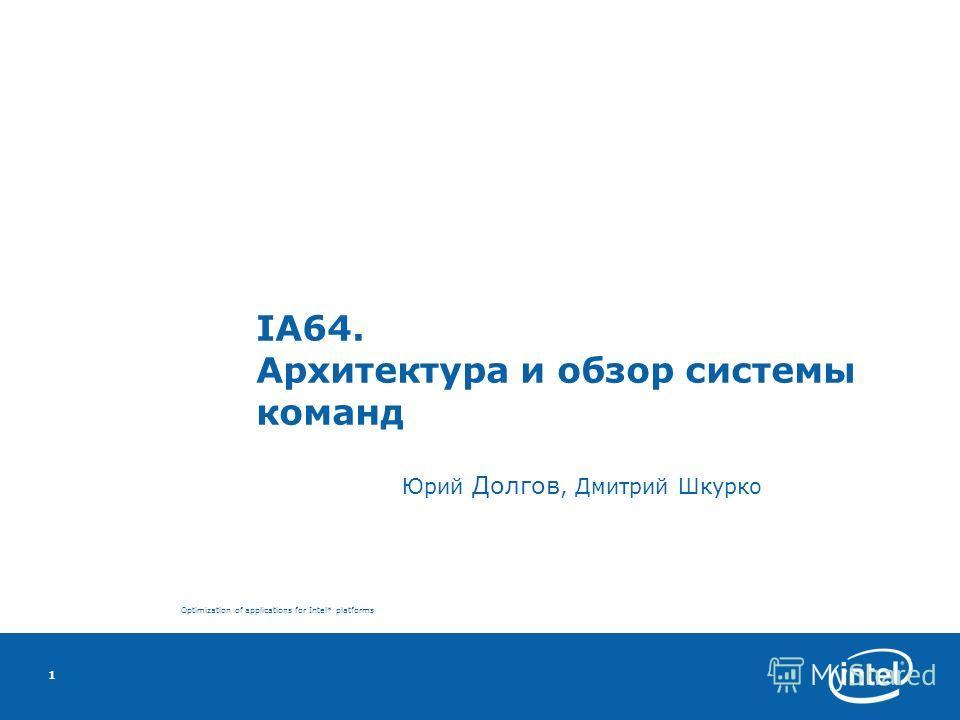 Optimization of applications for Intel* platforms 1 IA64. Архитектура и обзор системы команд Юрий Долгов, Дмитрий Шкурко