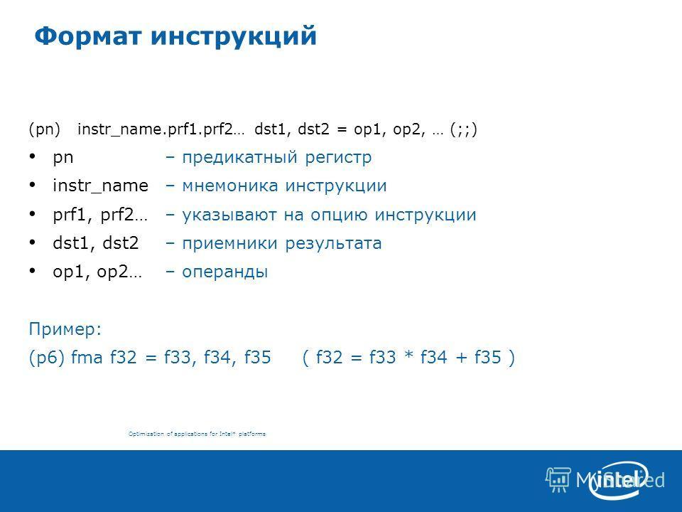 Optimization of applications for Intel* platforms Формат инструкций (pn) instr_name.prf1.prf2… dst1, dst2 = op1, op2, … (;;) pn – предикатный регистр instr_name – мнемоника инструкции prf1, prf2… – указывают на опцию инструкции dst1, dst2 – приемники