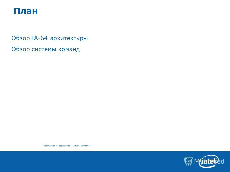 Optimization of applications for Intel* platforms План Обзор IA-64 архитектуры Обзор системы команд