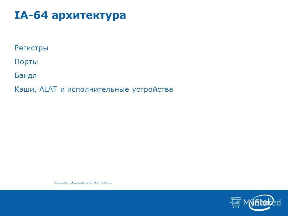 Optimization of applications for Intel* platforms IA-64 архитектура Регистры Порты Бандл Кэши, ALAT и исполнительные устройства