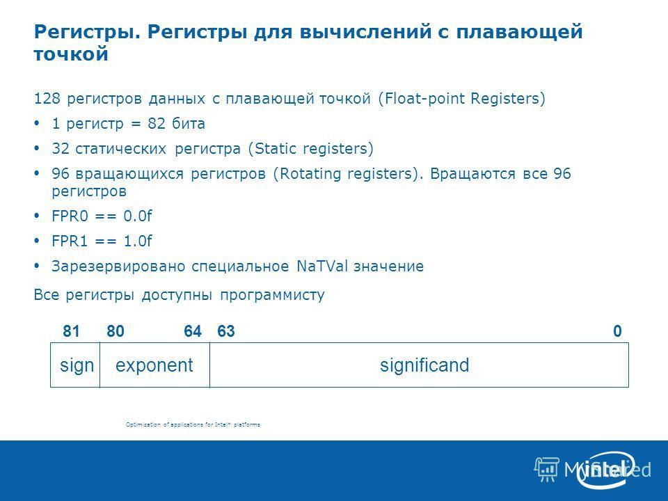 Optimization of applications for Intel* platforms Регистры. Регистры для вычислений с плавающей точкой 128 регистров данных с плавающей точкой (Float-point Registers) 1 регистр = 82 бита 32 статических регистра (Static registers) 96 вращающихся регис