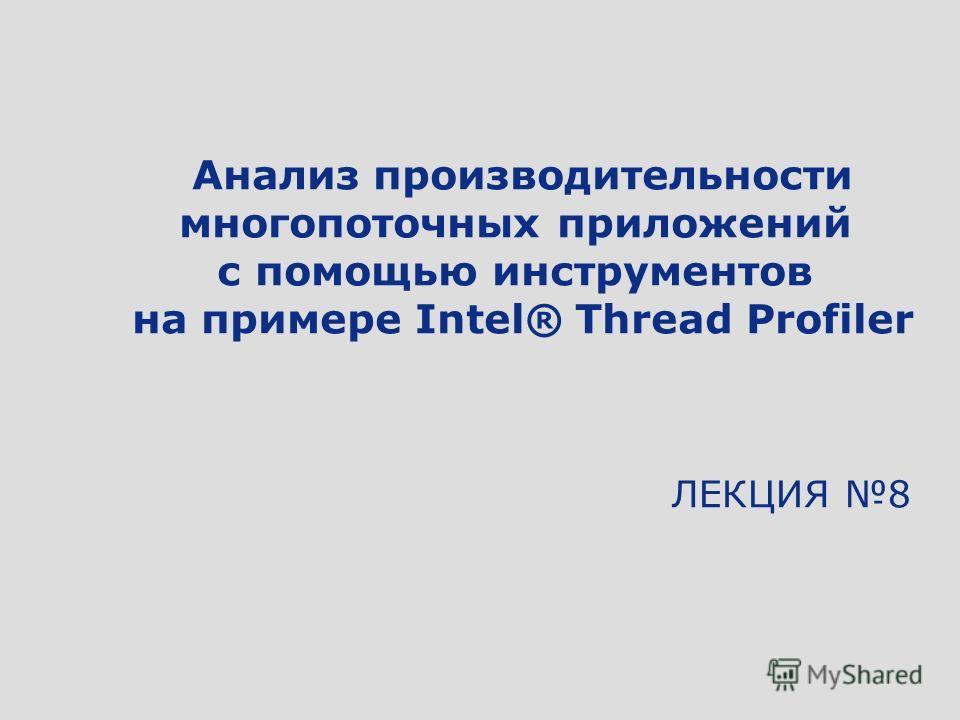 ЛЕКЦИЯ 8 Анализ производительности многопоточных приложений с помощью инструментов на примере Intel® Thread Profiler