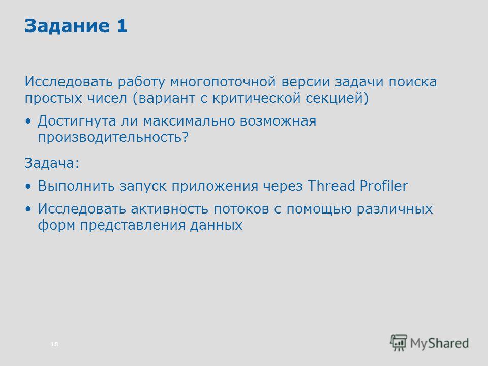 18 Задание 1 Исследовать работу многопоточной версии задачи поиска простых чисел (вариант с критической секцией) Достигнута ли максимально возможная производительность? Задача: Выполнить запуск приложения через Thread Profiler Исследовать активность