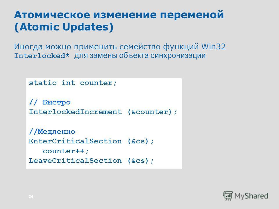 36 Атомическое изменение переменой (Atomic Updates) Иногда можно применить семейство функций Win32 Interlocked* для замены объекта синхронизации static int counter; // Быстро InterlockedIncrement (&counter); //Медленно EnterCriticalSection (&cs); cou