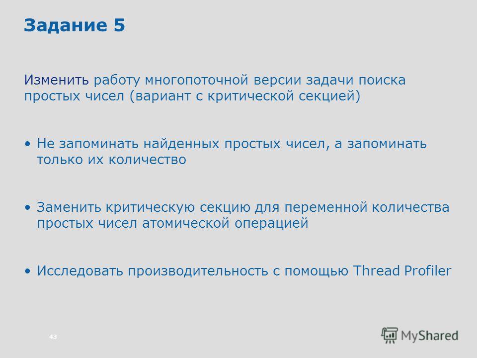 43 Задание 5 Изменить работу многопоточной версии задачи поиска простых чисел (вариант с критической секцией) Не запоминать найденных простых чисел, а запоминать только их количество Заменить критическую секцию для переменной количества простых чисел