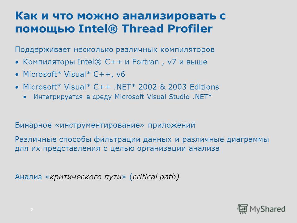7 Как и что можно анализировать с помощью Intel® Thread Profiler Поддерживает несколько различных компиляторов Компиляторы Intel® C++ и Fortran, v7 и выше Microsoft* Visual* C++, v6 Microsoft* Visual* C++.NET* 2002 & 2003 Editions Интегрируется в сре