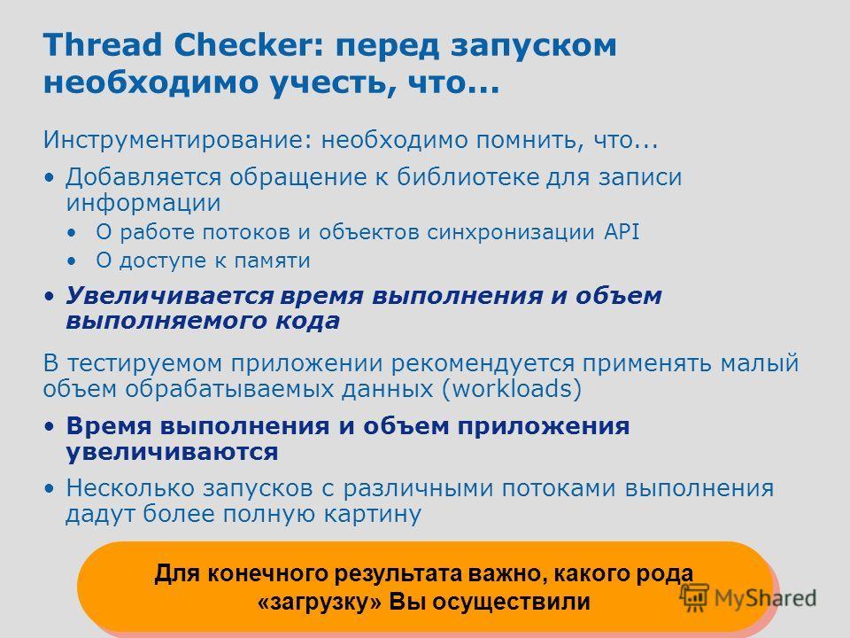 10 Thread Checker: перед запуском необходимо учесть, что... Инструментирование: необходимо помнить, что... Добавляется обращение к библиотеке для записи информации О работе потоков и объектов синхронизации API О доступе к памяти Увеличивается время в