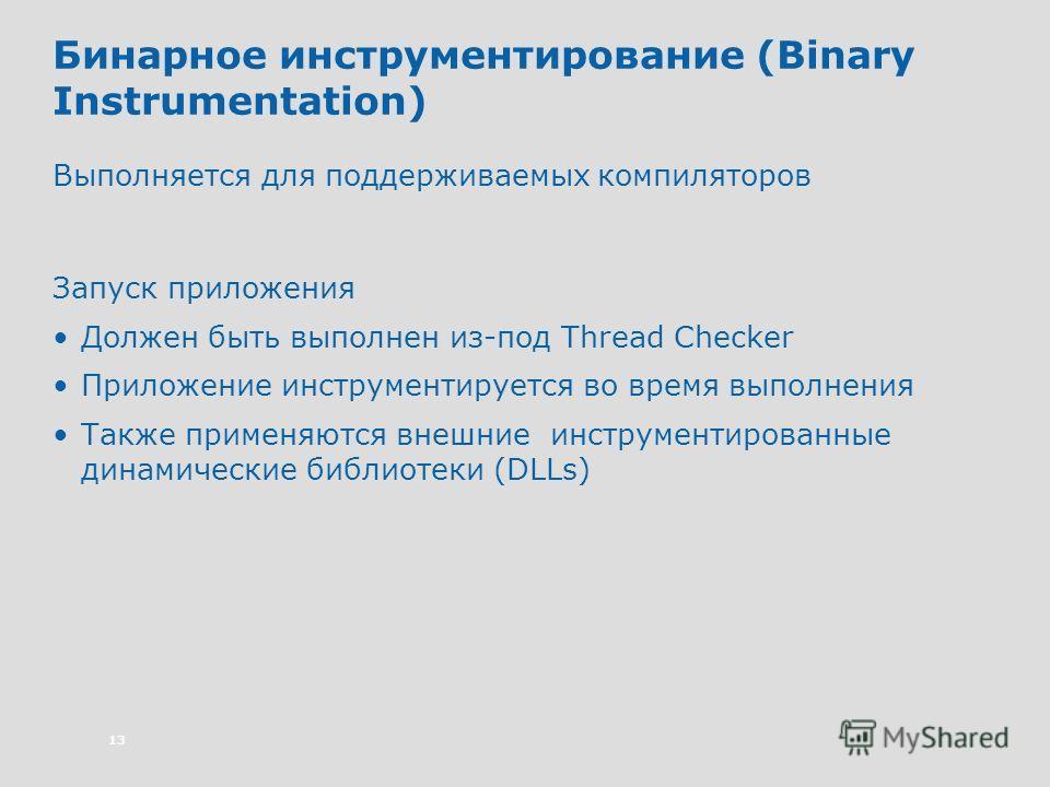 13 Бинарное инструментирование (Binary Instrumentation) Выполняется для поддерживаемых компиляторов Запуск приложения Должен быть выполнен из-под Thread Checker Приложение инструментируется во время выполнения Также применяются внешние инструментиров