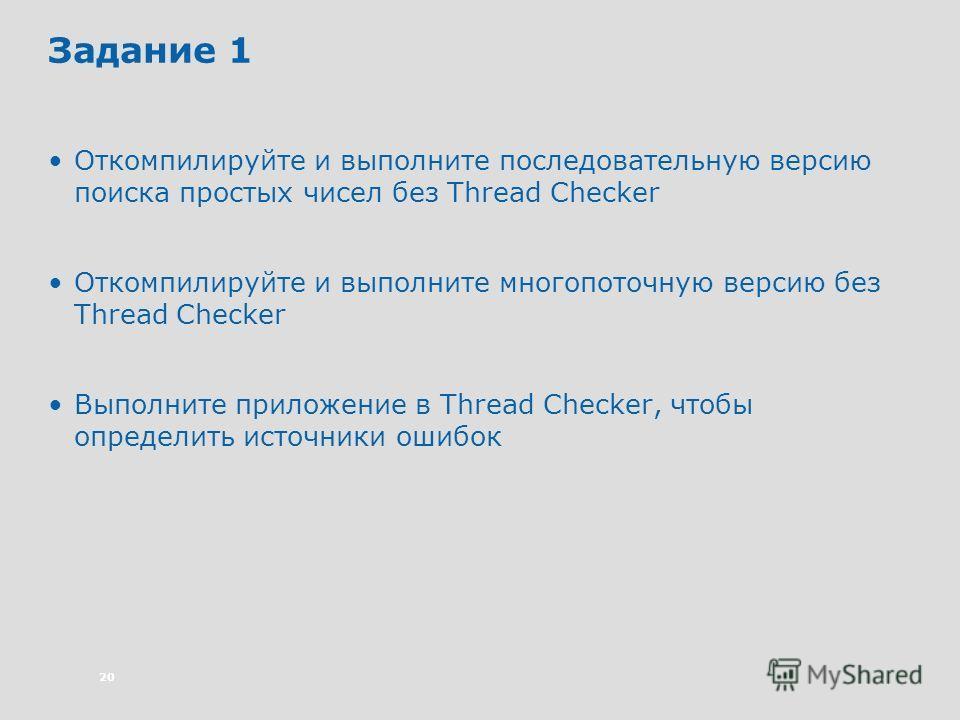 20 Задание 1 Откомпилируйте и выполните последовательную версию поиска простых чисел без Thread Checker Откомпилируйте и выполните многопоточную версию без Thread Checker Выполните приложение в Thread Checker, чтобы определить источники ошибок