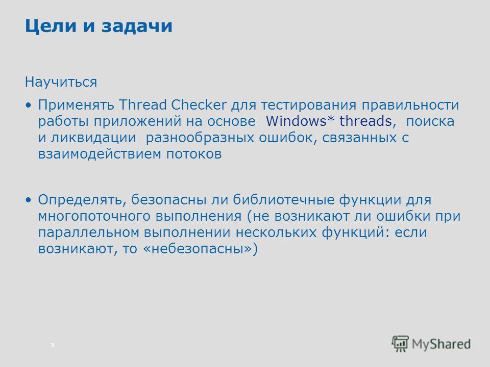 3 Цели и задачи Научиться Применять Thread Checker для тестирования правильности работы приложений на основе Windows* threads, поиска и ликвидации разнообразных ошибок, связанных с взаимодействием потоков Определять, безопасны ли библиотечные функции