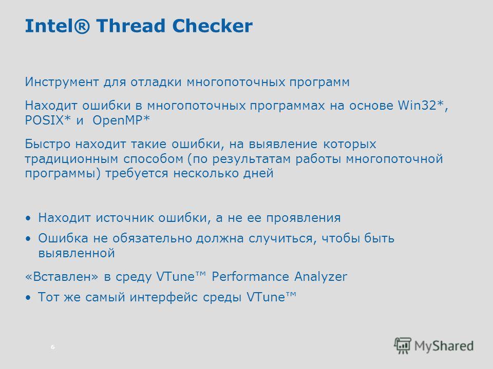 6 Intel® Thread Checker Инструмент для отладки многопоточных программ Находит ошибки в многопоточных программах на основе Win32*, POSIX* и OpenMP* Быстро находит такие ошибки, на выявление которых традиционным способом (по результатам работы многопот