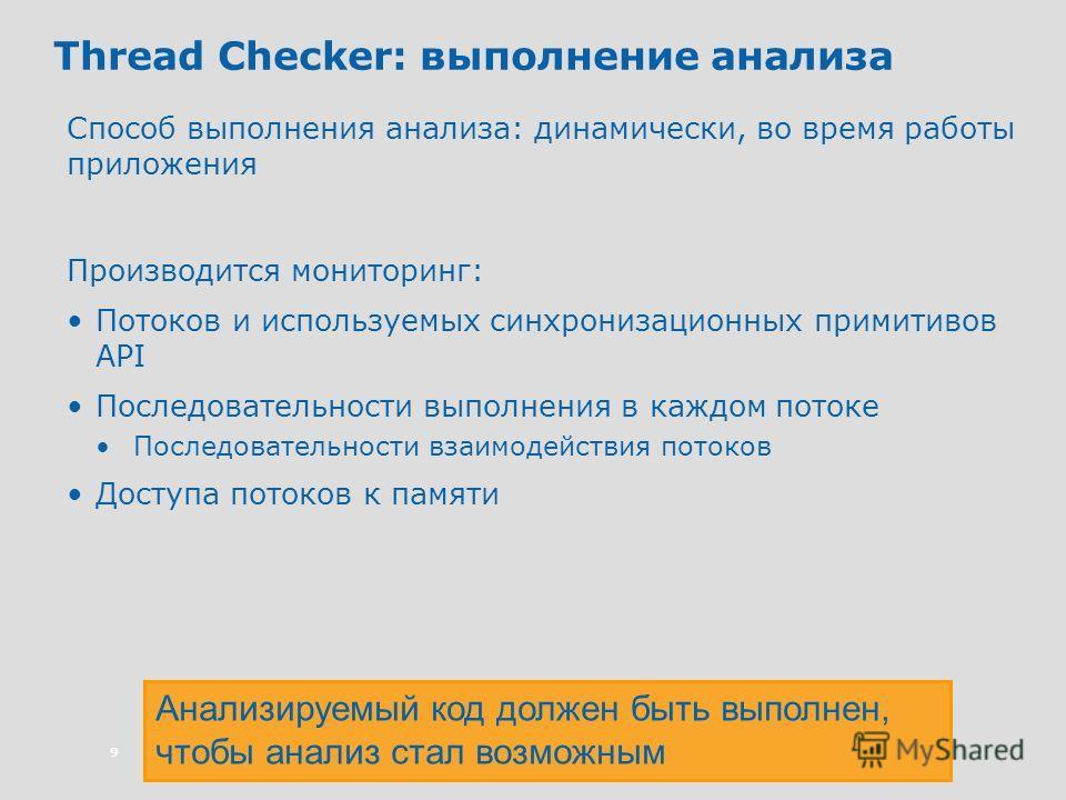 9 Thread Checker: выполнение анализа Способ выполнения анализа: динамически, во время работы приложения Производится мониторинг: Потоков и используемых синхронизационных примитивов API Последовательности выполнения в каждом потоке Последовательности