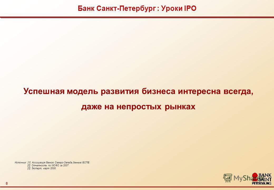 8 Банк Санкт-Петербург : Уроки IPO Источник: [1] Ассоциация банков Северо-Запада,данные БСПБ [2] Отчетность по МСФО за 2007 [3] Эксперт, март 2008 Успешная модель развития бизнеса интересна всегда, даже на непростых рынках