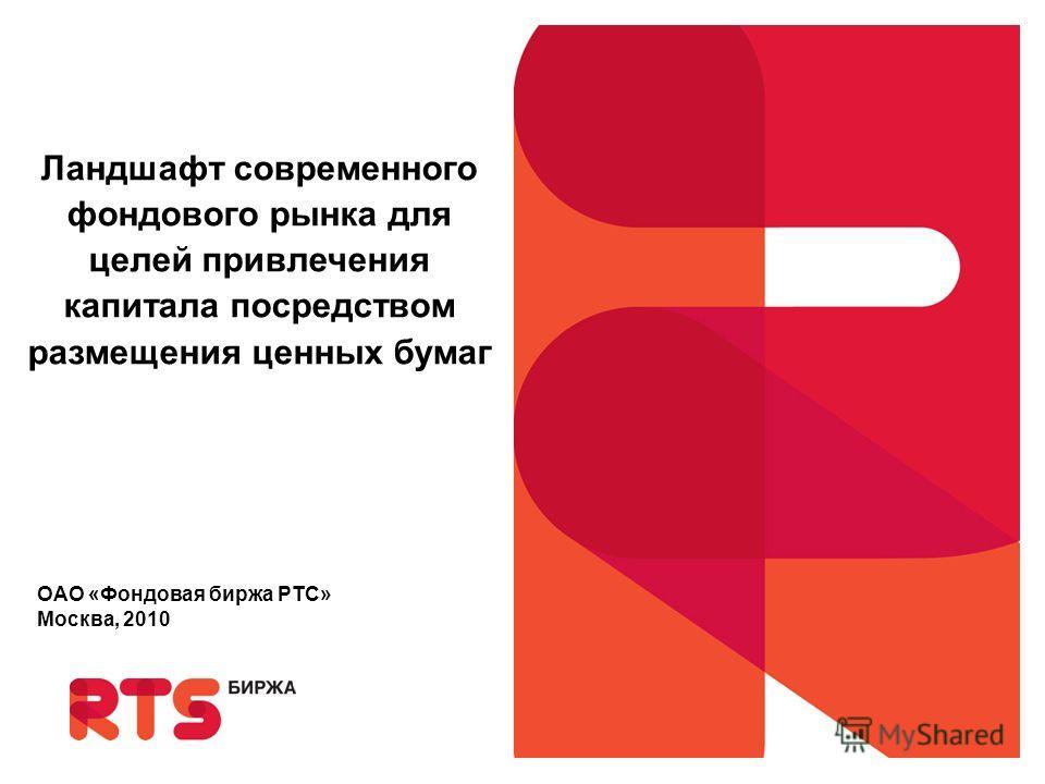 Ландшафт современного фондового рынка для целей привлечения капитала посредством размещения ценных бумаг ОАО «Фондовая биржа РТС» Москва, 2010
