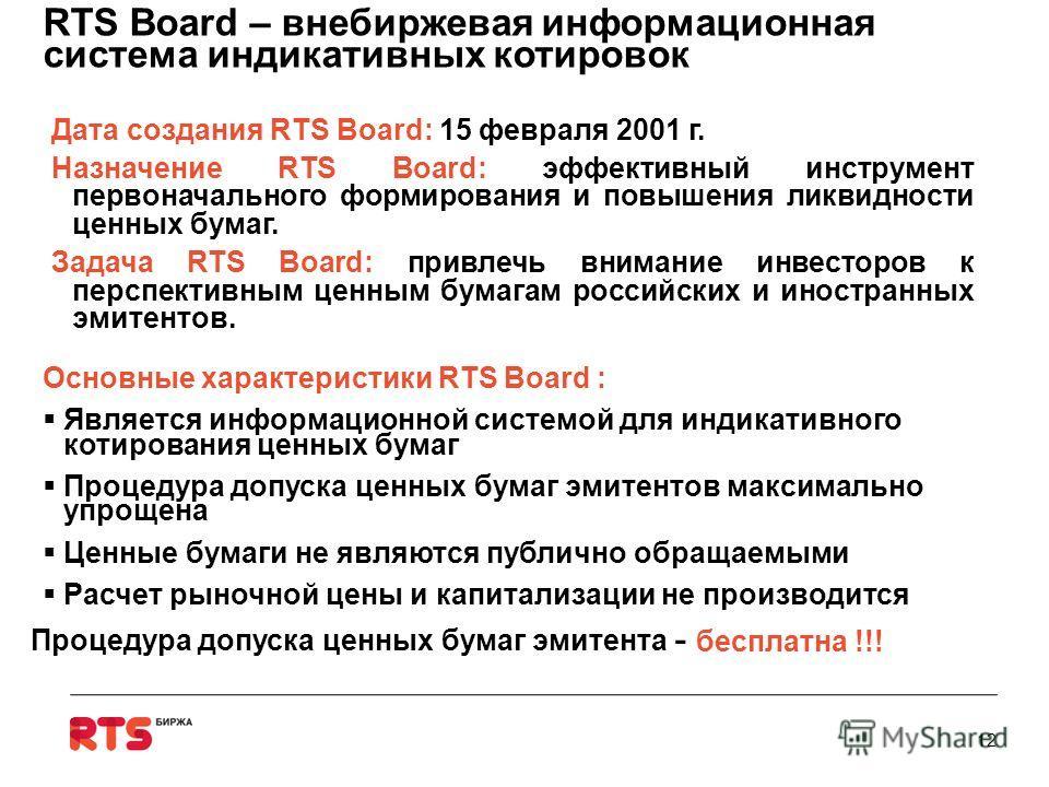 10 Дата создания RTS Board: 15 февраля 2001 г. Назначение RTS Board: эффективный инструмент первоначального формирования и повышения ликвидности ценных бумаг. Задача RTS Board: привлечь внимание инвесторов к перспективным ценным бумагам российских и