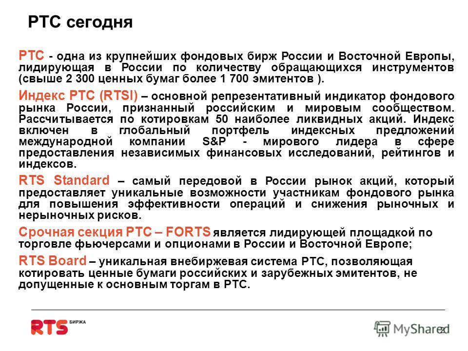 РТС сегодня РТС - одна из крупнейших фондовых бирж России и Восточной Европы, лидирующая в России по количеству обращающихся инструментов (свыше 2 300 ценных бумаг более 1 700 эмитентов ). Индекс РТС (RTSI) – основной репрезентативный индикатор фондо