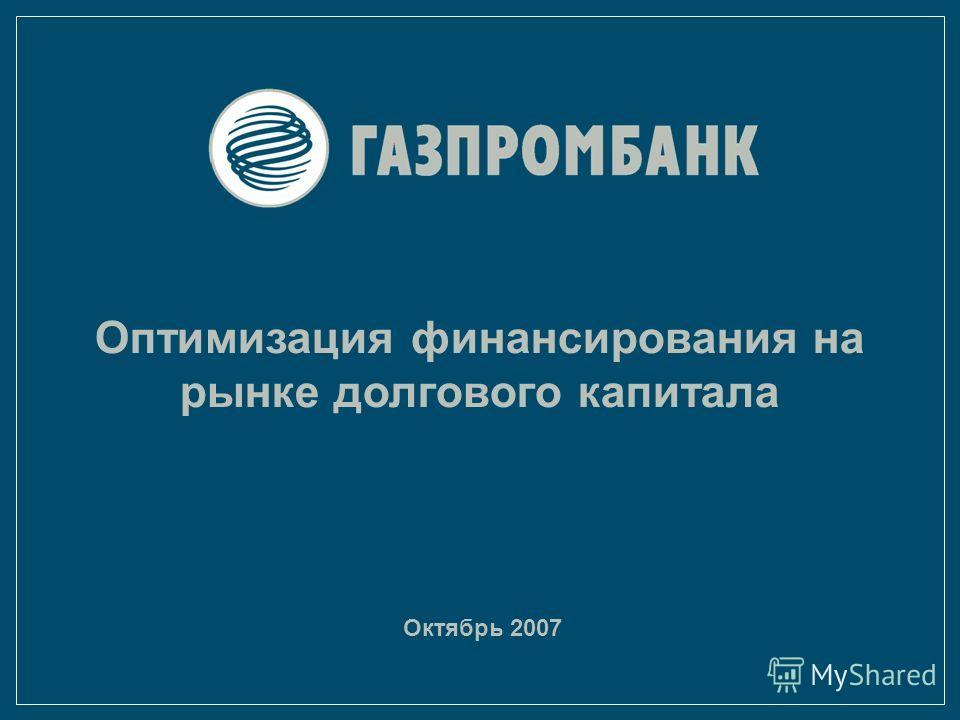Октябрь 2007 Оптимизация финансирования на рынке долгового капитала