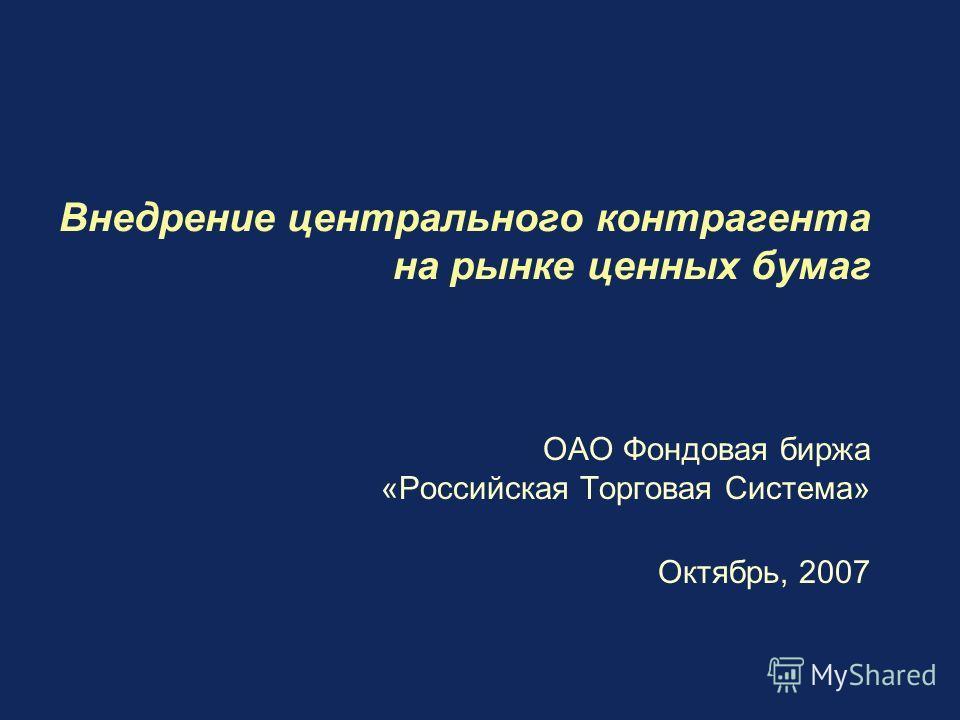 Внедрение центрального контрагента на рынке ценных бумаг ОАО Фондовая биржа «Российская Торговая Система» Октябрь, 2007