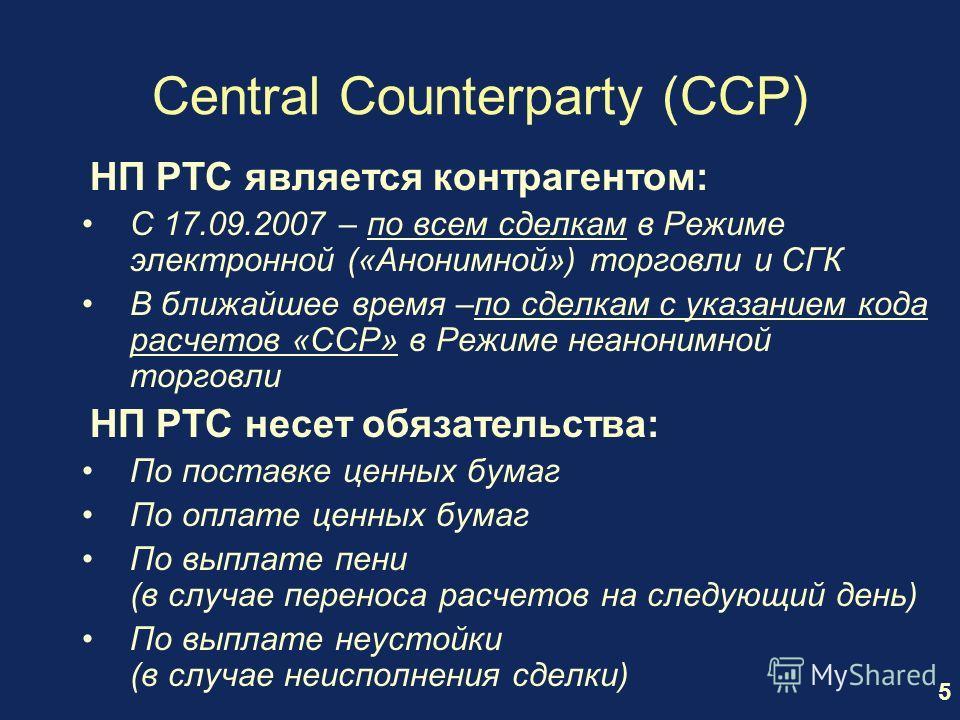 5 Central Counterparty (CCP) НП РТС является контрагентом: С 17.09.2007 – по всем сделкам в Режиме электронной («Анонимной») торговли и СГК В ближайшее время –по сделкам с указанием кода расчетов «CCP» в Режиме неанонимной торговли НП РТС несет обяза