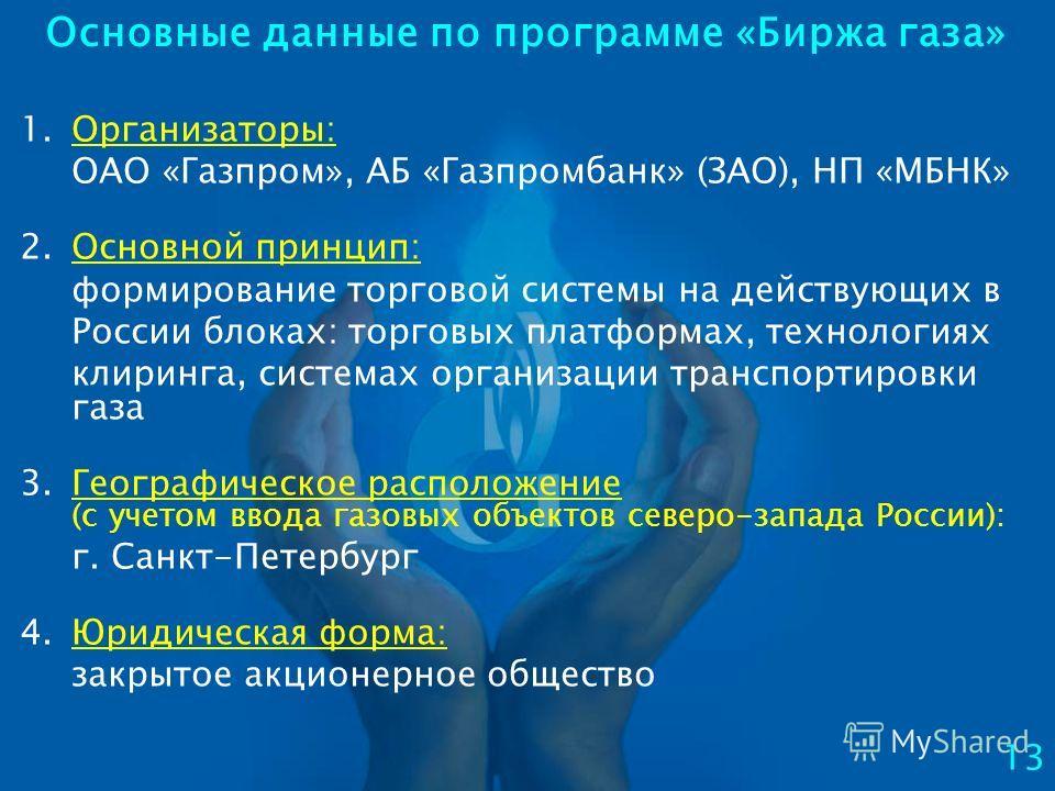 Основные данные по программе «Биржа газа» 1.Организаторы: ОАО «Газпром», АБ «Газпромбанк» (ЗАО), НП «МБНК» 2.Основной принцип: формирование торговой системы на действующих в России блоках: торговых платформах, технологиях клиринга, системах организац