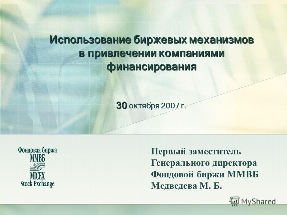 Использование биржевых механизмов в привлечении компаниями финансирования 30 Использование биржевых механизмов в привлечении компаниями финансирования 30 октября 2007 г. Первый заместитель Генерального директора Фондовой биржи ММВБ Медведева М. Б.