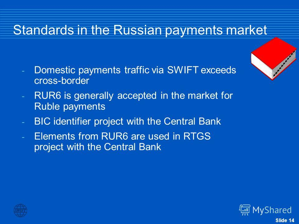 Slide 14 Standards in the Russian payments market - Domestic payments traffic via SWIFT exceeds cross-border - RUR6 is generally accepted in the market for Ruble payments - BIC identifier project with the Central Bank - Elements from RUR6 are used in