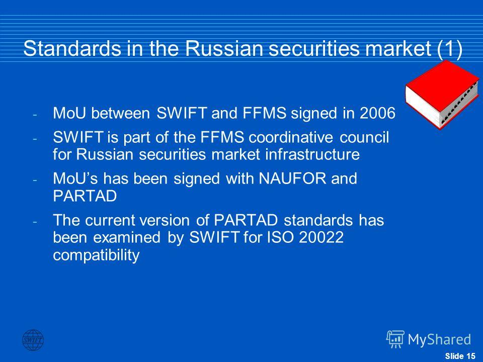 Slide 15 Standards in the Russian securities market (1) - MoU between SWIFT and FFMS signed in 2006 - SWIFT is part of the FFMS coordinative council for Russian securities market infrastructure - MoUs has been signed with NAUFOR and PARTAD - The curr