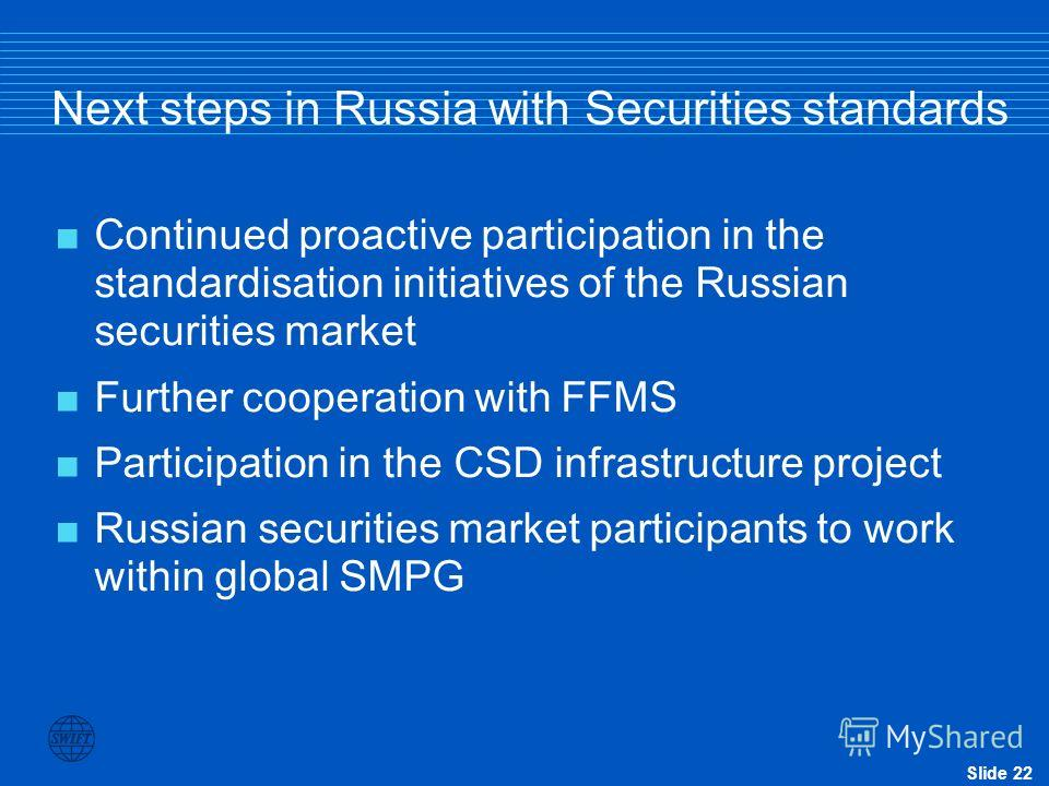 Slide 22 Next steps in Russia with Securities standards Continued proactive participation in the standardisation initiatives of the Russian securities market Further cooperation with FFMS Participation in the CSD infrastructure project Russian securi