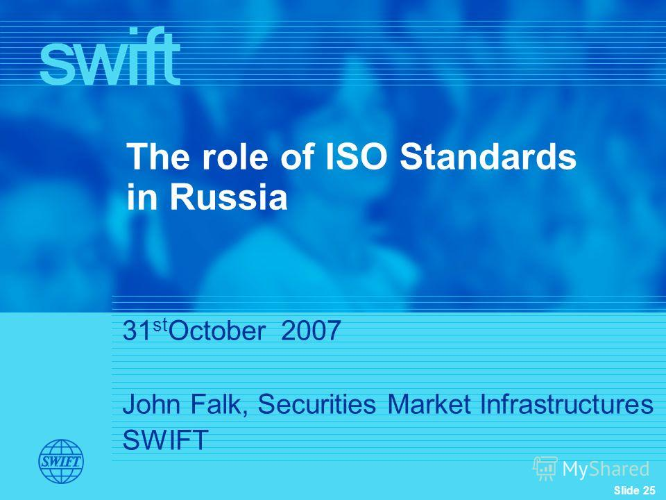 Slide 25 31 st October 2007 John Falk, Securities Market Infrastructures SWIFT The role of ISO Standards in Russia