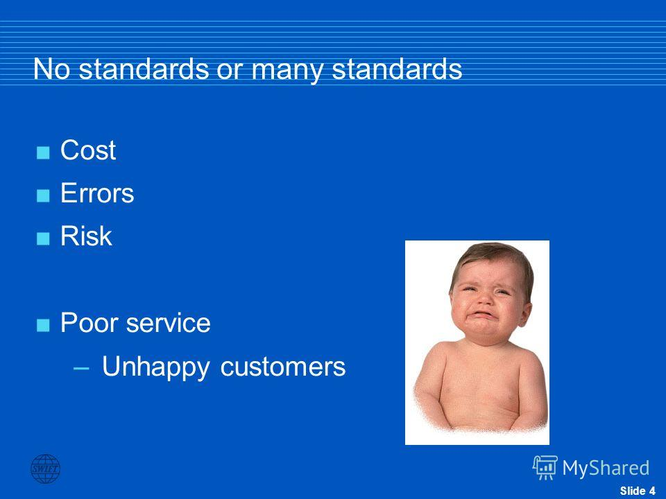 Slide 4 No standards or many standards Cost Errors Risk Poor service –Unhappy customers