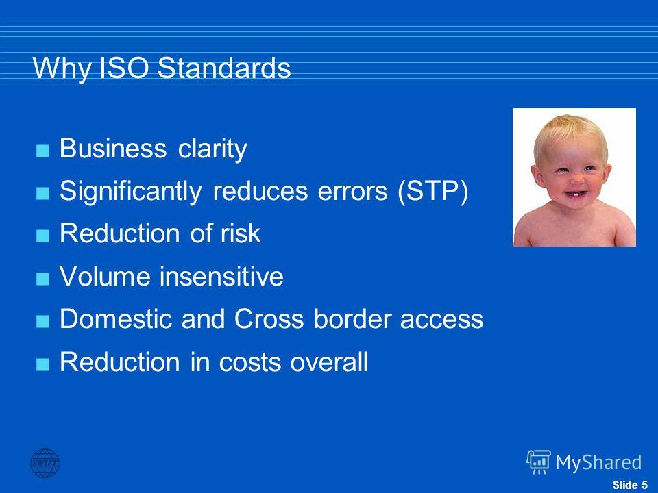 Slide 5 Why ISO Standards Business clarity Significantly reduces errors (STP) Reduction of risk Volume insensitive Domestic and Cross border access Reduction in costs overall