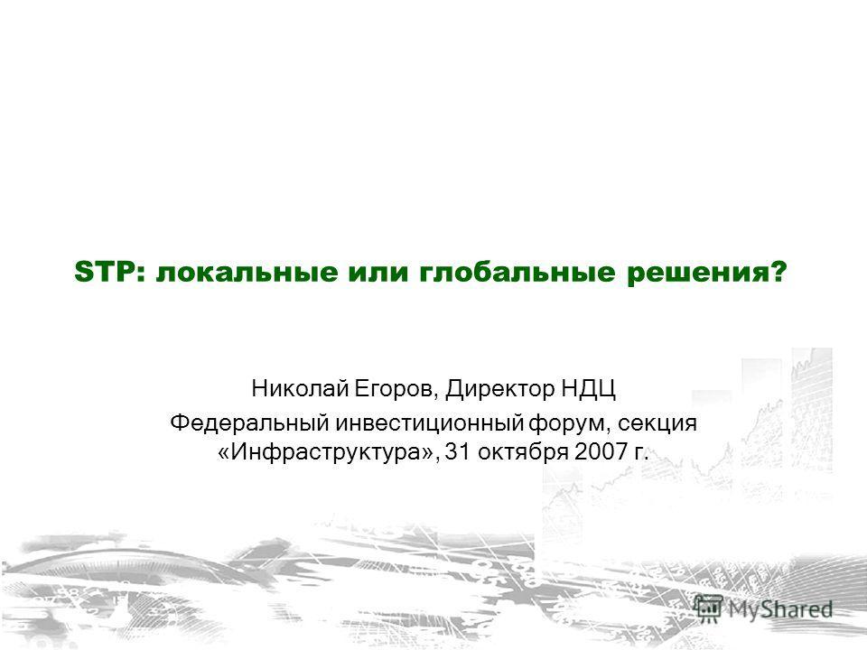 STP: локальные или глобальные решения? Николай Егоров, Директор НДЦ Федеральный инвестиционный форум, секция «Инфраструктура», 31 октября 2007 г.