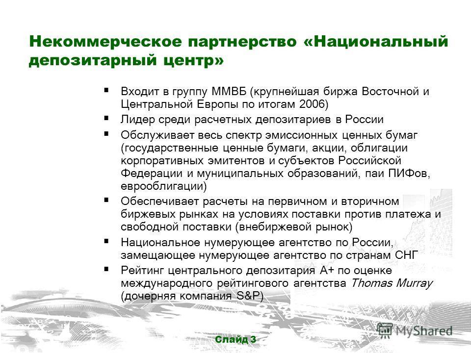 Слайд 3 Некоммерческое партнерство «Национальный депозитарный центр» Входит в группу ММВБ (крупнейшая биржа Восточной и Центральной Европы по итогам 2006) Лидер среди расчетных депозитариев в России Обслуживает весь спектр эмиссионных ценных бумаг (г