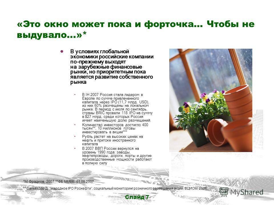 Слайд 7 «Это окно может пока и форточка… Чтобы не выдувало...»* В условиях глобальной экономики российские компании по-прежнему выходят на зарубежные финансовые рынки, но приоритетным пока является развитие собственного рынка ۰ В IH 2007 Россия стала