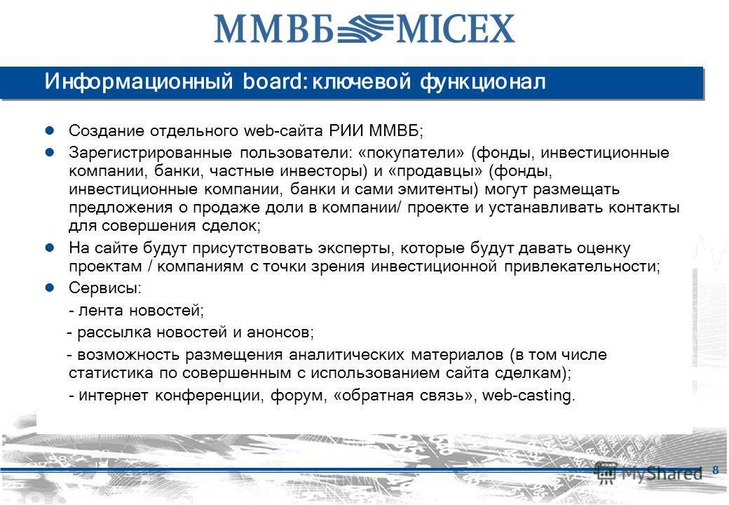 8 Информационный board: ключевой функционал Создание отдельного web-сайта РИИ ММВБ; Зарегистрированные пользователи: «покупатели» (фонды, инвестиционные компании, банки, частные инвесторы) и «продавцы» (фонды, инвестиционные компании, банки и сами эм
