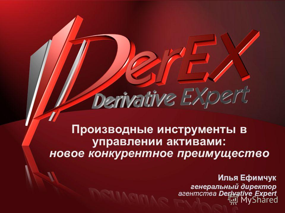 Производные инструменты в управлении активами: новое конкурентное преимущество Илья Ефимчук генеральный директор агентства Derivative Expert
