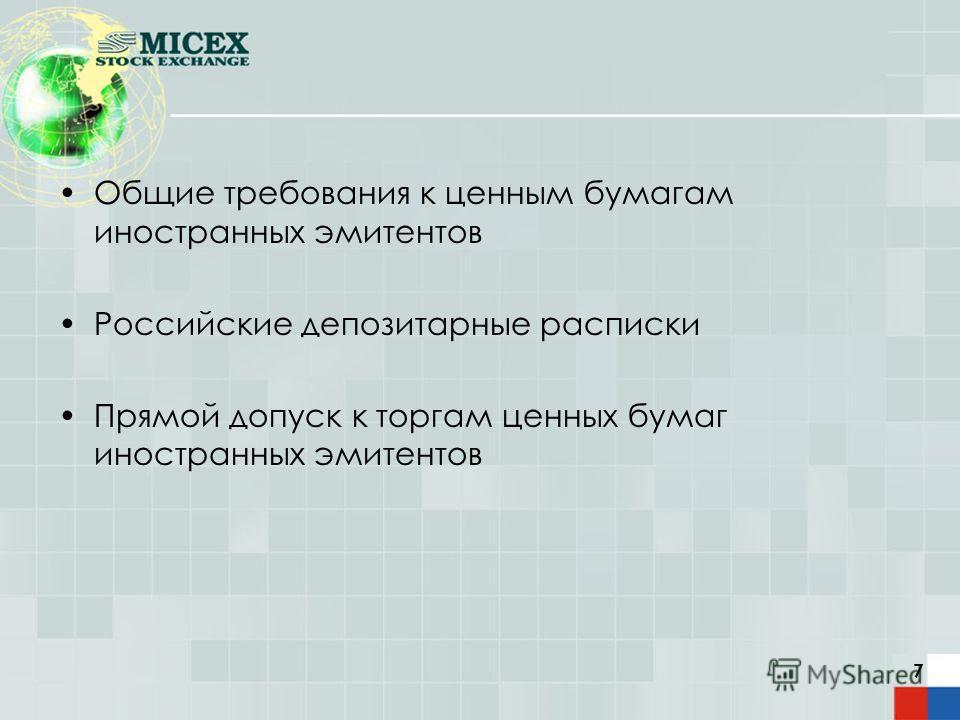7 Общие требования к ценным бумагам иностранных эмитентов Российские депозитарные расписки Прямой допуск к торгам ценных бумаг иностранных эмитентов