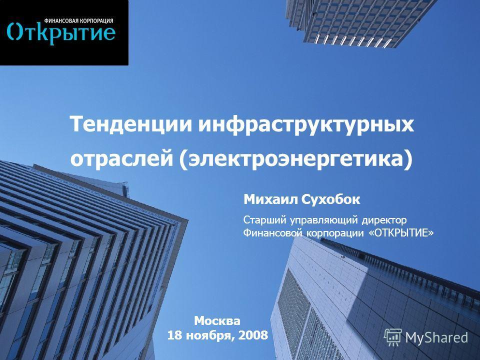 Тенденции инфраструктурных отраслей (электроэнергетика) Москва 18 ноября, 2008 Михаил Сухобок Старший управляющий директор Финансовой корпорации «ОТКРЫТИЕ»