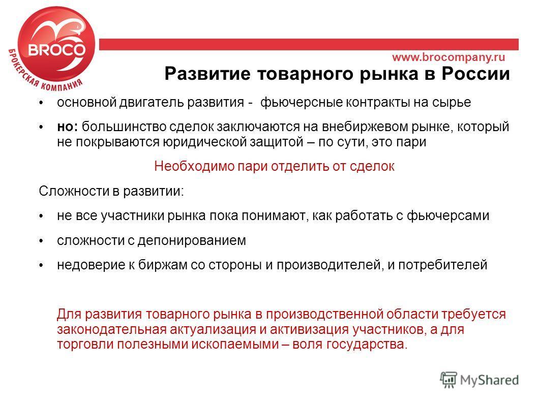 www.brocompany.ru Развитие товарного рынка в России основной двигатель развития - фьючерсные контракты на сырье но: большинство сделок заключаются на внебиржевом рынке, который не покрываются юридической защитой – по сути, это пари Необходимо пари от