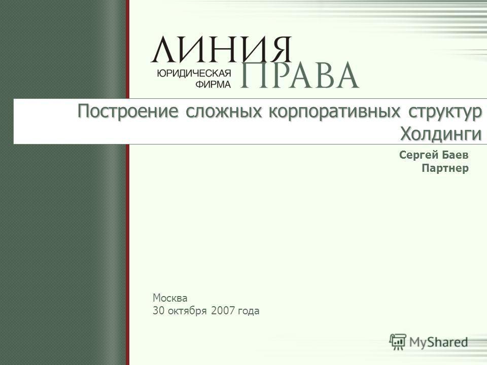 Построение сложных корпоративных структур Холдинги Сергей Баев Партнер Москва 30 октября 2007 года