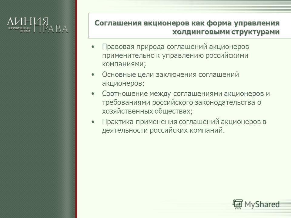 Соглашения акционеров как форма управления холдинговыми структурами Правовая природа соглашений акционеров применительно к управлению российскими компаниями; Основные цели заключения соглашений акционеров; Соотношение между соглашениями акционеров и