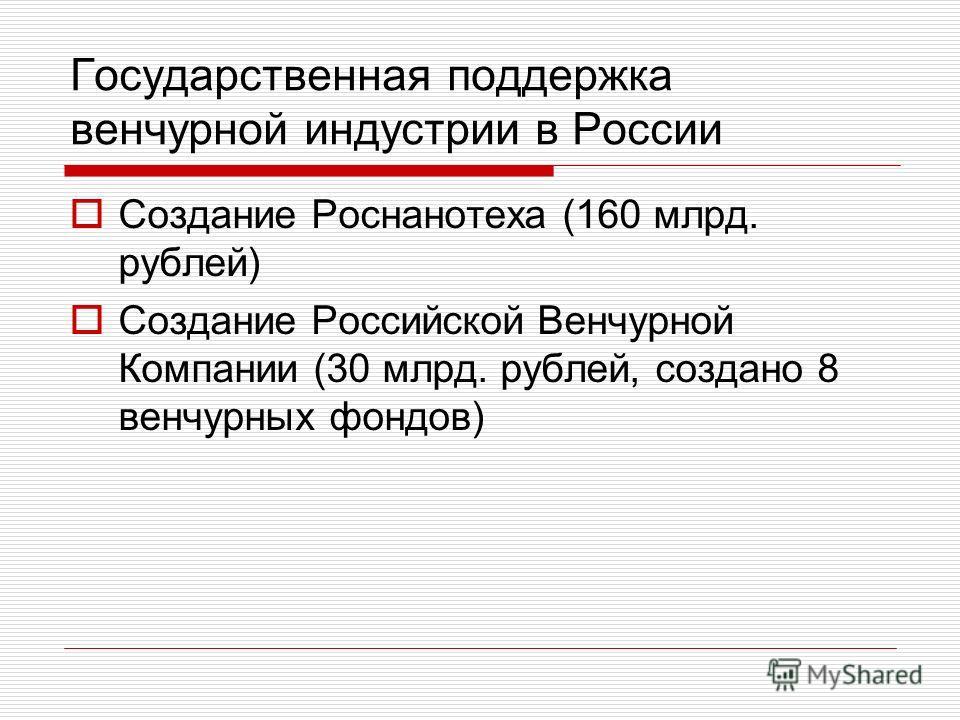 Государственная поддержка венчурной индустрии в России Создание Роснанотеха (160 млрд. рублей) Создание Российской Венчурной Компании (30 млрд. рублей, создано 8 венчурных фондов)