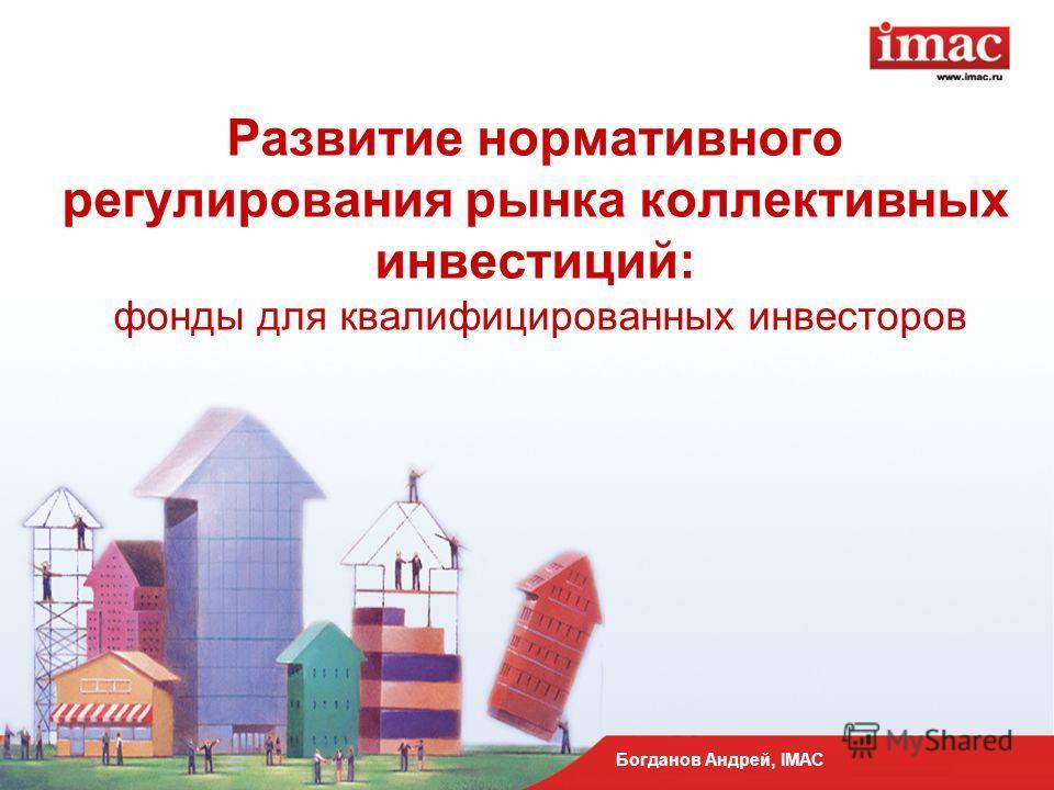 Развитие нормативного регулирования рынка коллективных инвестиций: фонды для квалифицированных инвесторов Богданов Андрей, IMAC