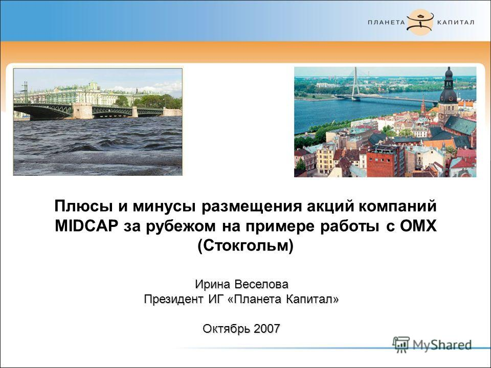 Плюсы и минусы размещения акций компаний MIDCAP за рубежом на примере работы с OMX (Стокгольм) Ирина Веселова Президент ИГ «Планета Капитал» Октябрь 2007