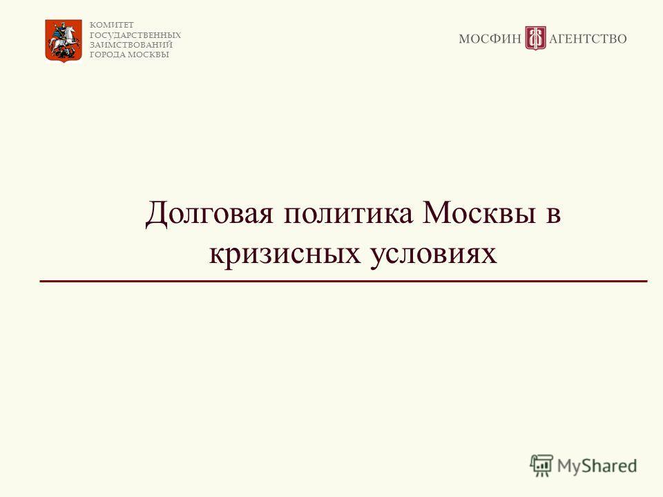КОМИТЕТ ГОСУДАРСТВЕННЫХ ЗАИМСТВОВАНИЙ ГОРОДА МОСКВЫ Долговая политика Москвы в кризисных условиях