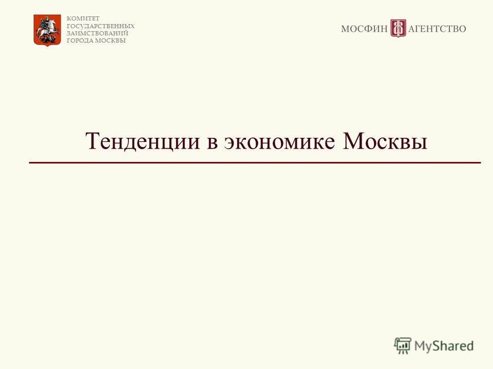 КОМИТЕТ ГОСУДАРСТВЕННЫХ ЗАИМСТВОВАНИЙ ГОРОДА МОСКВЫ Тенденции в экономике Москвы