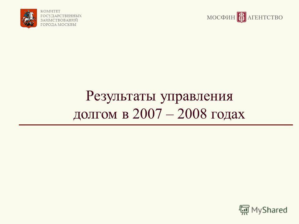 КОМИТЕТ ГОСУДАРСТВЕННЫХ ЗАИМСТВОВАНИЙ ГОРОДА МОСКВЫ Результаты управления долгом в 2007 – 2008 годах