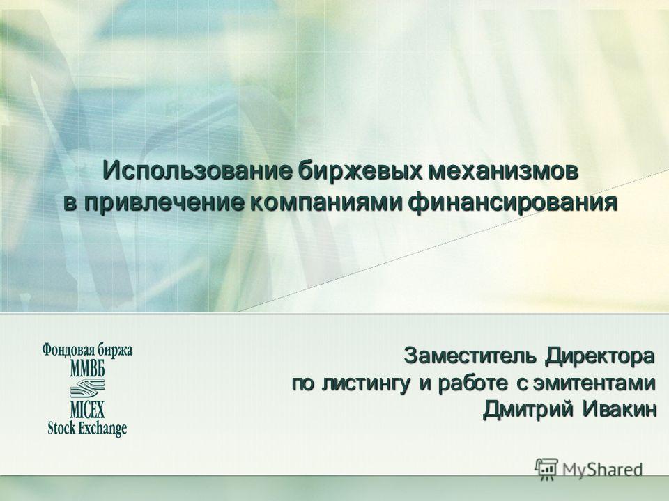 Использование биржевых механизмов в привлечение компаниями финансирования Заместитель Директора по листингу и работе с эмитентами Дмитрий Ивакин