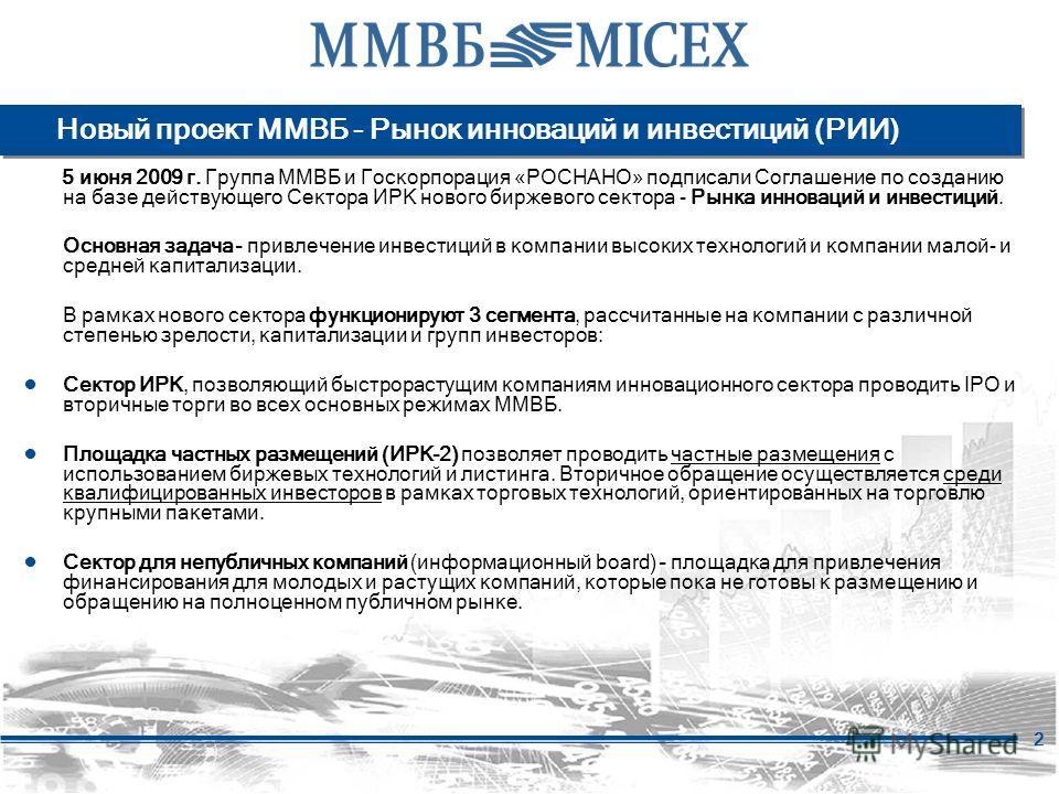 2 Новый проект ММВБ - Рынок инноваций и инвестиций (РИИ) 5 июня 2009 г. Группа ММВБ и Госкорпорация «РОСНАНО» подписали Соглашение по созданию на базе действующего Сектора ИРК нового биржевого сектора - Рынка инноваций и инвестиций. Основная задача –